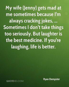 Ryan Dempster  - My wife (Jenny) gets mad at me sometimes because I'm always cracking jokes, ... Sometimes I don't take things too seriously. But laughter is the best medicine. If you're laughing, life is better.