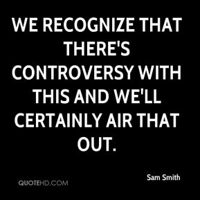 Sam Smith  - We recognize that there's controversy with this and we'll certainly air that out.
