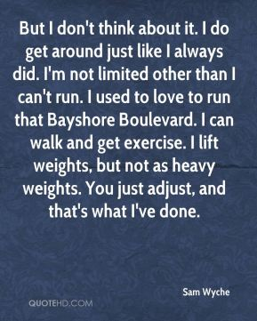 But I don't think about it. I do get around just like I always did. I'm not limited other than I can't run. I used to love to run that Bayshore Boulevard. I can walk and get exercise. I lift weights, but not as heavy weights. You just adjust, and that's what I've done.