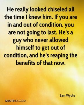 Sam Wyche  - He really looked chiseled all the time I knew him. If you are in and out of condition, you are not going to last. He's a guy who never allowed himself to get out of condition, and he's reaping the benefits of that now.