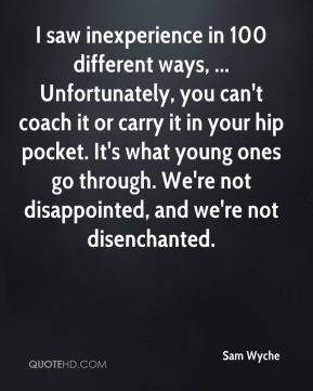I saw inexperience in 100 different ways, ... Unfortunately, you can't coach it or carry it in your hip pocket. It's what young ones go through. We're not disappointed, and we're not disenchanted.