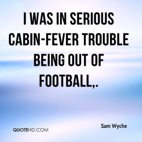 I was in serious cabin-fever trouble being out of football.