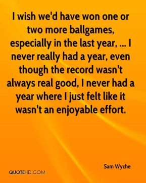 I wish we'd have won one or two more ballgames, especially in the last year, ... I never really had a year, even though the record wasn't always real good, I never had a year where I just felt like it wasn't an enjoyable effort.