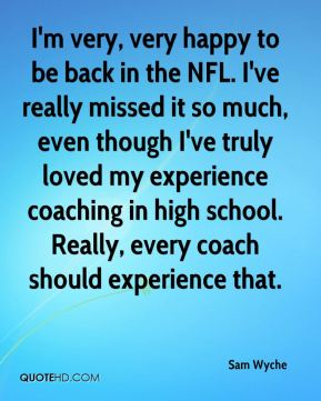 Sam Wyche  - I'm very, very happy to be back in the NFL. I've really missed it so much, even though I've truly loved my experience coaching in high school. Really, every coach should experience that.