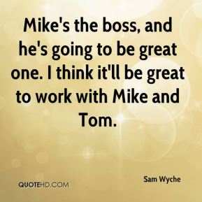 Mike's the boss, and he's going to be great one. I think it'll be great to work with Mike and Tom.