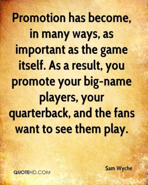 Promotion has become, in many ways, as important as the game itself. As a result, you promote your big-name players, your quarterback, and the fans want to see them play.