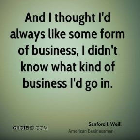 And I thought I'd always like some form of business, I didn't know what kind of business I'd go in.