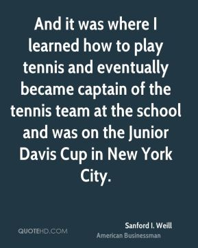 Sanford I. Weill - And it was where I learned how to play tennis and eventually became captain of the tennis team at the school and was on the Junior Davis Cup in New York City.