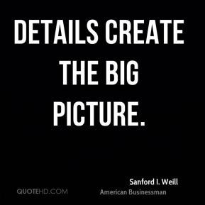 Sanford I. Weill - Details create the big picture.