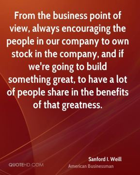 From the business point of view, always encouraging the people in our company to own stock in the company, and if we're going to build something great, to have a lot of people share in the benefits of that greatness.