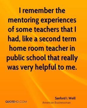 Sanford I. Weill - I remember the mentoring experiences of some teachers that I had, like a second term home room teacher in public school that really was very helpful to me.
