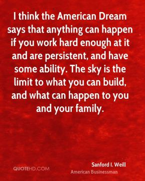 I think the American Dream says that anything can happen if you work hard enough at it and are persistent, and have some ability. The sky is the limit to what you can build, and what can happen to you and your family.