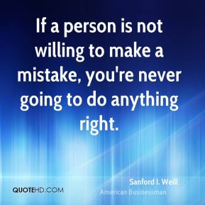 If a person is not willing to make a mistake, you're never going to do anything right.
