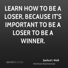 Sanford I. Weill - Learn how to be a loser, because it's important to be a loser to be a winner.