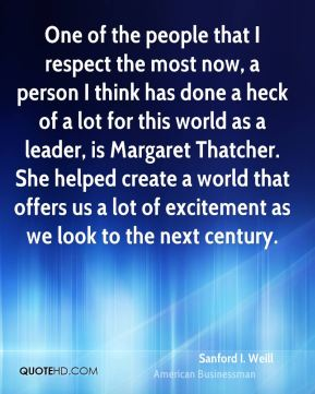 Sanford I. Weill - One of the people that I respect the most now, a person I think has done a heck of a lot for this world as a leader, is Margaret Thatcher. She helped create a world that offers us a lot of excitement as we look to the next century.