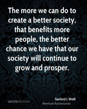 Sanford I. Weill - The more we can do to create a better society, that benefits more people, the better chance we have that our society will continue to grow and prosper.