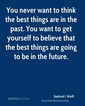 You never want to think the best things are in the past. You want to get yourself to believe that the best things are going to be in the future.