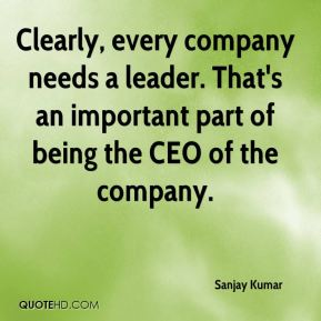 Clearly, every company needs a leader. That's an important part of being the CEO of the company.