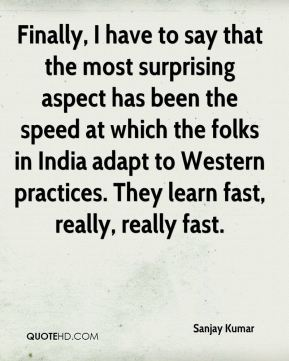 Finally, I have to say that the most surprising aspect has been the speed at which the folks in India adapt to Western practices. They learn fast, really, really fast.