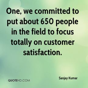 One, we committed to put about 650 people in the field to focus totally on customer satisfaction.