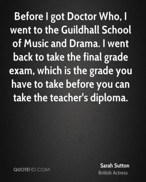 Before I got Doctor Who, I went to the Guildhall School of Music and Drama. I went back to take the final grade exam, which is the grade you have to take before you can take the teacher's diploma.