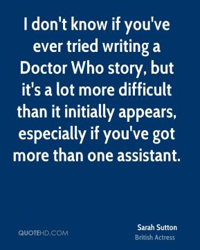 I don't know if you've ever tried writing a Doctor Who story, but it's a lot more difficult than it initially appears, especially if you've got more than one assistant.