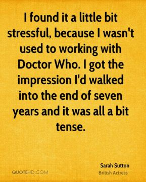 I found it a little bit stressful, because I wasn't used to working with Doctor Who. I got the impression I'd walked into the end of seven years and it was all a bit tense.