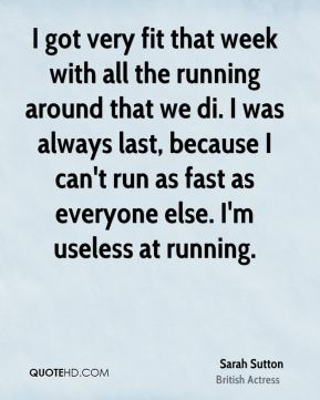 I got very fit that week with all the running around that we di. I was always last, because I can't run as fast as everyone else. I'm useless at running.