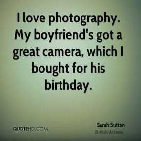 Sarah Sutton - I love photography. My boyfriend's got a great camera, which I bought for his birthday.