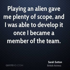 Playing an alien gave me plenty of scope, and I was able to develop it once I became a member of the team.