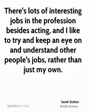 There's lots of interesting jobs in the profession besides acting, and I like to try and keep an eye on and understand other people's jobs, rather than just my own.