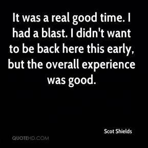 Scot Shields  - It was a real good time. I had a blast. I didn't want to be back here this early, but the overall experience was good.