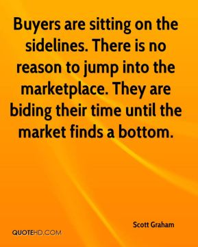 Buyers are sitting on the sidelines. There is no reason to jump into the marketplace. They are biding their time until the market finds a bottom.