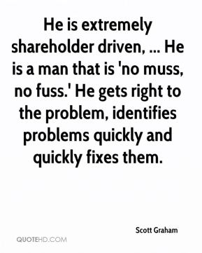 He is extremely shareholder driven, ... He is a man that is 'no muss, no fuss.' He gets right to the problem, identifies problems quickly and quickly fixes them.