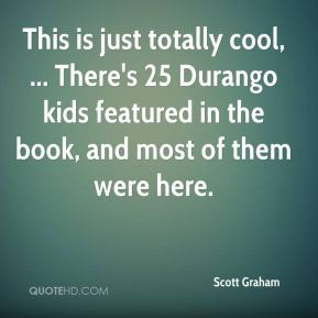This is just totally cool, ... There's 25 Durango kids featured in the book, and most of them were here.