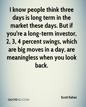 Scott Kahan  - I know people think three days is long term in the market these days. But if you're a long-term investor, 2, 3, 4 percent swings, which are big moves in a day, are meaningless when you look back.