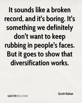 It sounds like a broken record, and it's boring. It's something we definitely don't want to keep rubbing in people's faces. But it goes to show that diversification works.
