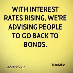 Scott Kahan  - With interest rates rising, we're advising people to go back to bonds.