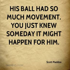 His ball had so much movement. You just knew someday it might happen for him.
