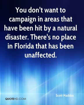 Scott Maddox  - You don't want to campaign in areas that have been hit by a natural disaster. There's no place in Florida that has been unaffected.