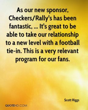 Scott Riggs  - As our new sponsor, Checkers/Rally's has been fantastic, ... It's great to be able to take our relationship to a new level with a football tie-in. This is a very relevant program for our fans.