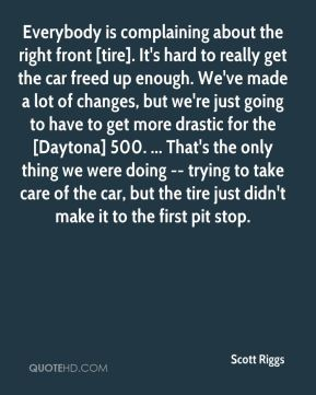 Scott Riggs  - Everybody is complaining about the right front [tire]. It's hard to really get the car freed up enough. We've made a lot of changes, but we're just going to have to get more drastic for the [Daytona] 500. ... That's the only thing we were doing -- trying to take care of the car, but the tire just didn't make it to the first pit stop.