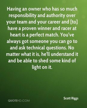 Having an owner who has so much responsibility and authority over your team and your career and [to] have a proven winner and racer at heart is a perfect match. You've always got someone you can go to and ask technical questions. No matter what it is, he'll understand it and be able to shed some kind of light on it.