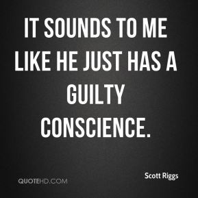 It sounds to me like he just has a guilty conscience.