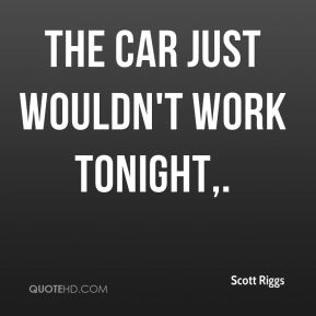 The car just wouldn't work tonight.