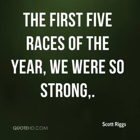 Scott Riggs  - The first five races of the year, we were so strong.