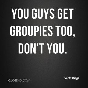 You guys get groupies too, don't you.