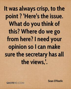 It was always crisp, to the point ? 'Here's the issue. What do you think of this? Where do we go from here? I need your opinion so I can make sure the secretary has all the views,'.