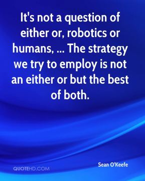 It's not a question of either or, robotics or humans, ... The strategy we try to employ is not an either or but the best of both.