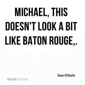 Michael, this doesn't look a bit like Baton Rouge.